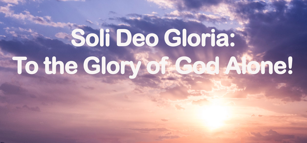 Soli Deo Gloria: To the Glory of God Alone!